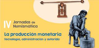 IV Jornadas de Numismática. La producción monetaria: tecnología, administración y autoridad